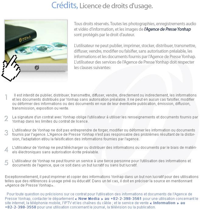 Tous droits réservés. Toutes les photographies, enregistrements audio et vidéo d'information, et les images de l'Agence de Presse Yonhap sont protégés par le droit d'auteur.  L'utilisateur ne peut publier, imprimer, stocker, distribuer, transmettre, diffuser, vendre, modifier ou falsifier, sans autorisation préalable, les informations et les documents fournis par l'Agence de Presse Yonhap. L'utilisateur des services de l'Agence de Presse Yonhap doit respecter les clauses suivantes: Il est interdit de publier, distribuer, transmettre, diffuser, vendre, directement ou indirectement, les informations et les documents distribués par Yonhap sans autorisation préalable. Il ne peut en aucun cas falsifier, modifier ou déformer des informations ou des documents en vue de leur éventuelle publication, émission, diffusion, transmission, exposition ou vente.       La signature d'un contrat avec Yonhap oblige l'utilisateur à utiliser les renseignements et documents fournis par Yonhap dans les limites du contrat de licence.       L'utilisateur de Yonhap ne doit pas entreprendre de forger, modifier ou déformer les information ou documents fournis par l'agence. L'Agence de Presse Yonhap n'est pas responsable des problèmes résultant de la distorsion, l'adaptation et/ou la falsification des informations fournies par l'agence.       L'utilisateur de Yonhap ne peut télécharger ou distribuer des informations ou documents par le biais de matériels électroniques sans autorisation écrite préalable.       L'utilisateur de Yonhap ne peut fournir un service à une tierce personne pour l'utilisation des informations et documents de l'agence, que ce soit dans un but lucratif ou sans but lucratif.   Exceptionnellement, il peut imprimer et copier des informations Yonhap dans un but non lucratif pour des utilisations telles que des références à usage privé ou éducatif. Dans un tel cas, il doit en préciser la source en mentionnant «Agence de Presse Yonhap».      Pour toute question ou précisions sur 