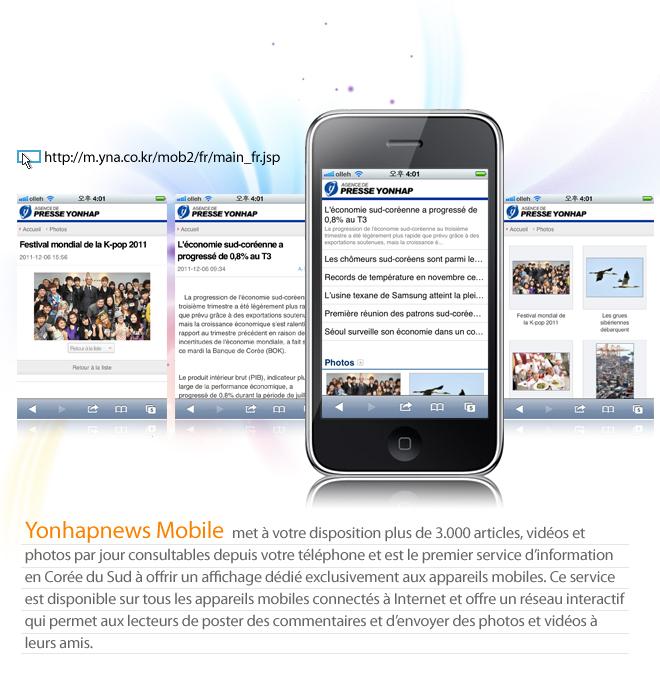Yonhapnews Mobile met à votre disposition plus de 3.000 articles, vidéos et photos par jour consultables depuis votre téléphone et est le premier service d'information en Corée du Sud à offrir un affichage dédié exclusivement aux appareils mobiles. Ce service est disponible sur tous les appareils mobiles connectés à Internet et offre un réseau interactif qui permet aux lecteurs de poster des commentaires et d'envoyer des photos et vidéos à leurs amis.