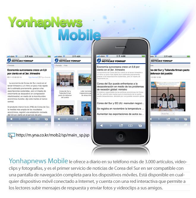 Yonhapnews Mobile le ofrece a diario en su teléfono más de 3.000 artículos, videoclips y fotografías, y es el primer servicio de noticias de Corea del Sur en ser compatible con una pantalla de navegación completa para los dispositivos móviles. Está disponible en cualquier dispositivo móvil conectado a Internet, y cuenta con una red interactiva que permite a los lectores subir mensajes de respuesta y enviar fotos y videoclips a sus amigos.