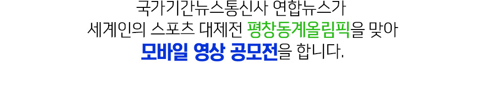 국가기간뉴스통신사 연합뉴스가 세계인의 스포츠 대제전 평창동계올림픽을 맞아 모바일 영상 공모전을 합니다.
