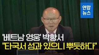"""'베트남 영웅' 박항서 """"다른 나라서 성과 있으니 뿌듯하다"""""""