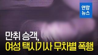 [영상] 도대체 왜?…만취승객, 여성 택시기사 무차별 폭행