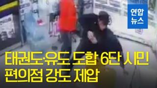 [영상] 편의점 강도…걸려도 하필 태권도·유도 도합 6단 시민에게?