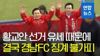 [영상] 경남FC는 무슨 죄(?)…'황교안 선거 유세' 징계 불가피
